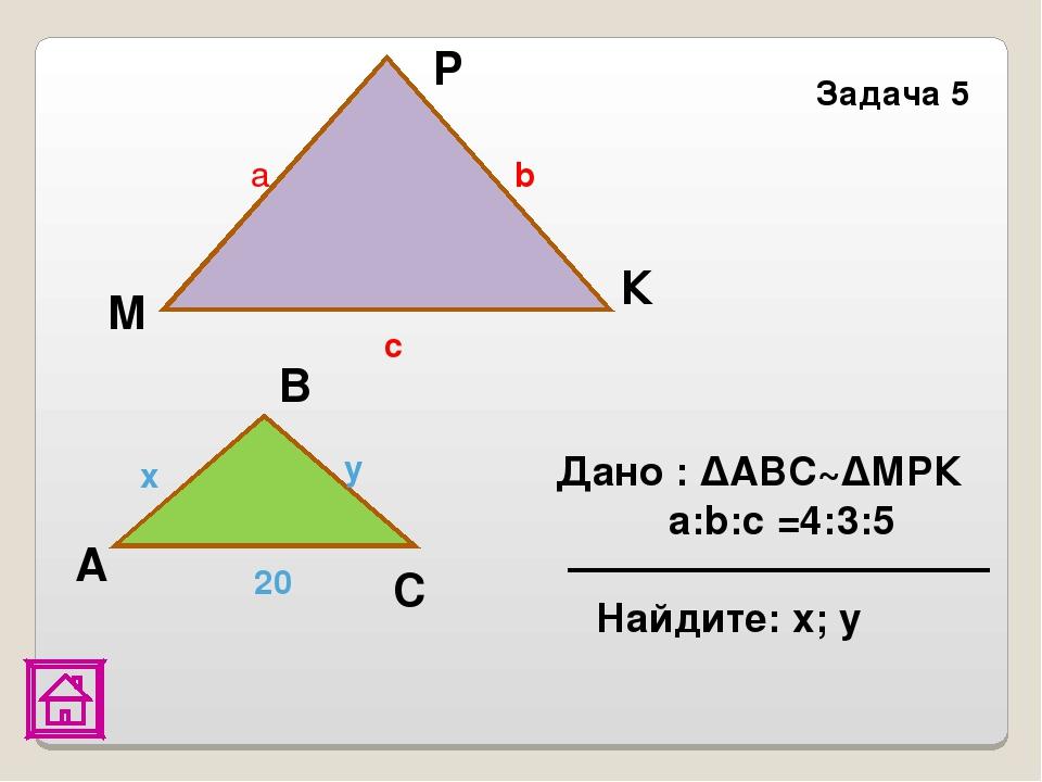 P Задача 5 Дано : ΔАВС~ΔМРК a:b:c =4:3:5 Найдите: х; у