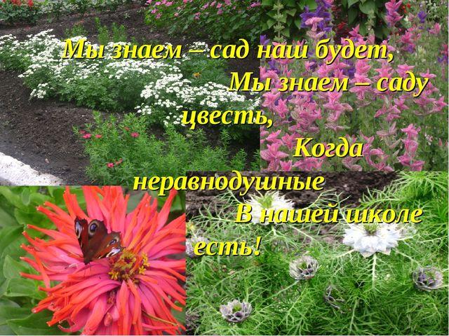 Мы знаем – сад наш будет, Мы знаем – саду цвесть, Когда неравнодушные В нашей...
