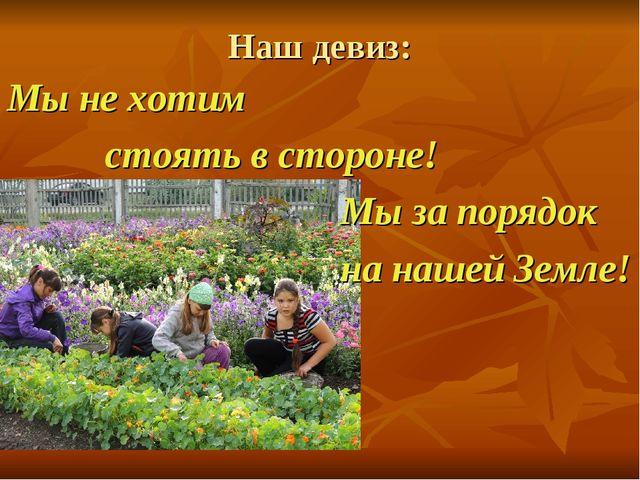 Наш девиз: Мы не хотим стоять в стороне! Мы за порядок на нашей Земле!