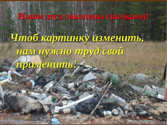 Наши леса завалены свалками! Чтоб картинку изменить, нам нужно труд свой прим...