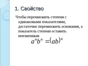 1. Свойство Чтобы перемножить степени с одинаковыми показателями, достаточно