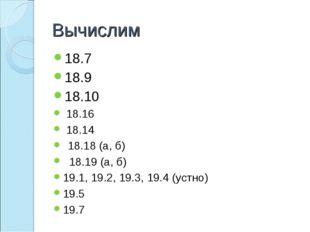 Вычислим 18.7 18.9 18.10 18.16 18.14 18.18 (а, б) 18.19 (а, б) 19.1, 19.2, 19
