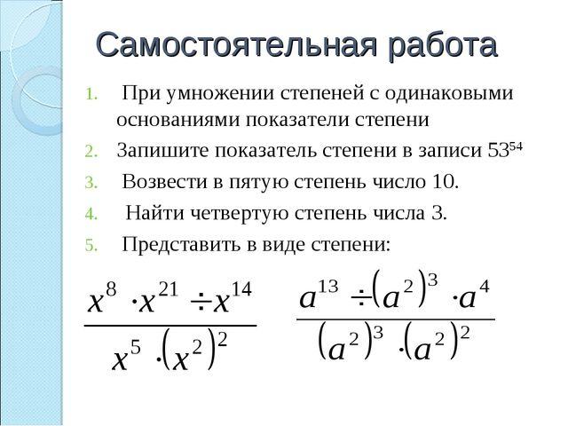 Самостоятельная работа При умножении степеней с одинаковыми основаниями показ...