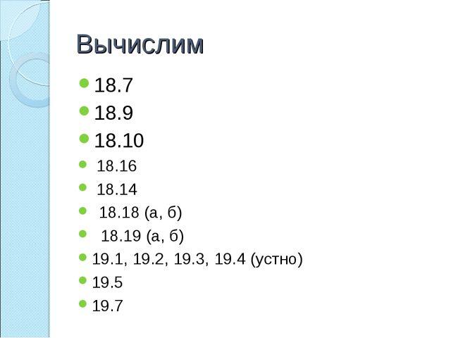 Вычислим 18.7 18.9 18.10 18.16 18.14 18.18 (а, б) 18.19 (а, б) 19.1, 19.2, 19...