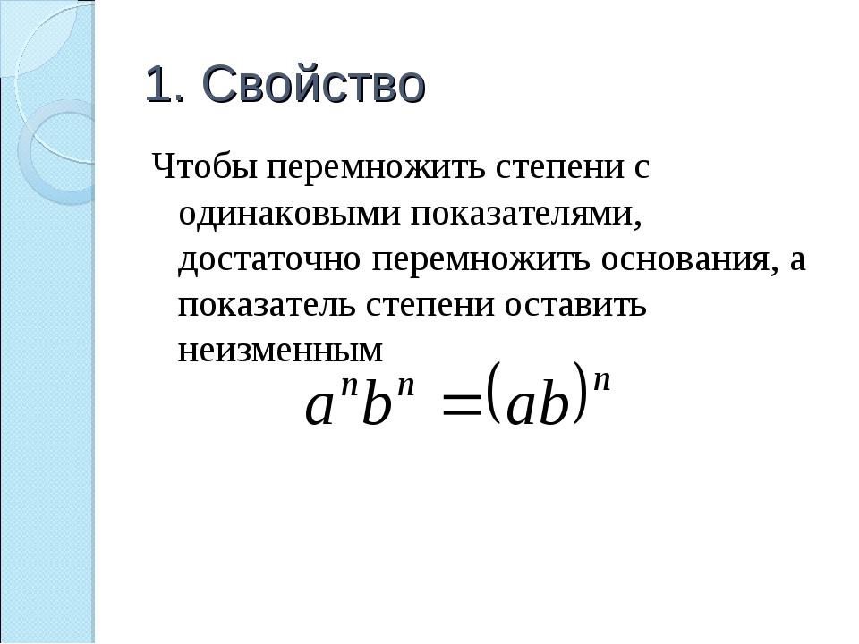 1. Свойство Чтобы перемножить степени с одинаковыми показателями, достаточно...