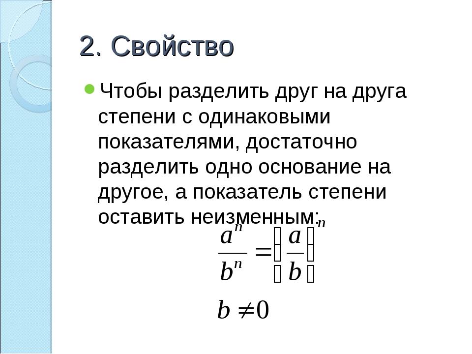 2. Свойство Чтобы разделить друг на друга степени с одинаковыми показателями,...