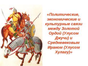 «Политические, экономические и культурные связи между Золотой Ордой (Улусом Д