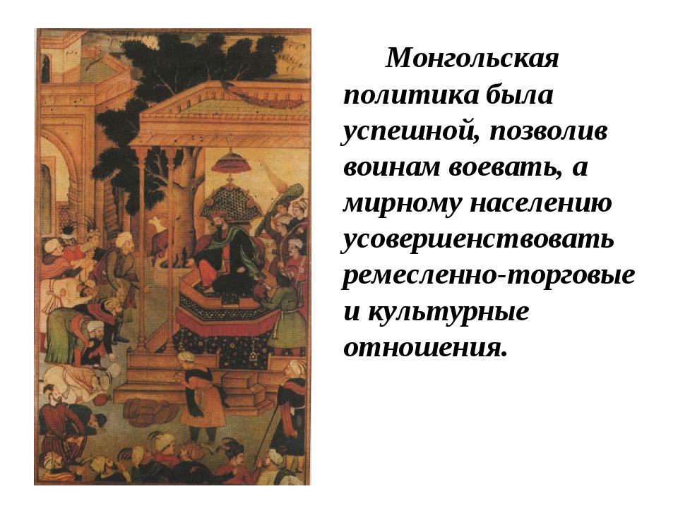 Монгольская политика была успешной, позволив воинам воевать, а мирному насе...