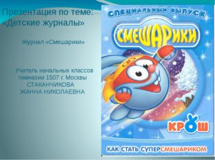 Презентация по теме: «Детские журналы» Журнал «Смешарики» Учитель начальных к