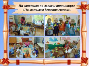 На занятиях по лепке и аппликации «По мотивам детских сказок».