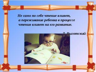 Не само по себе чтение влияет, а переживание ребенка в процессе чтения влия