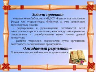 Задачи проекта: - создание мини-библиотек в МБДОУ «Радуга» или пополнение фон
