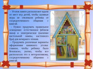 - Уголок книги располагают вдали от мест игр детей, чтобы шумные игры не отв