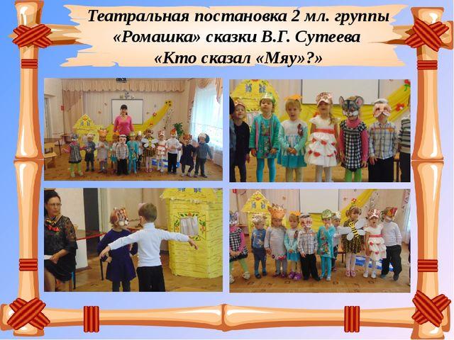 Театральная постановка 2 мл. группы «Ромашка» сказки В.Г. Сутеева «Кто сказал...