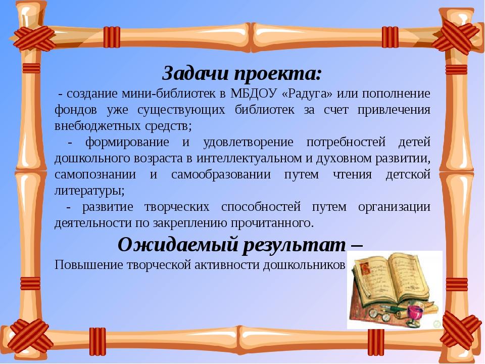 Задачи проекта: - создание мини-библиотек в МБДОУ «Радуга» или пополнение фон...