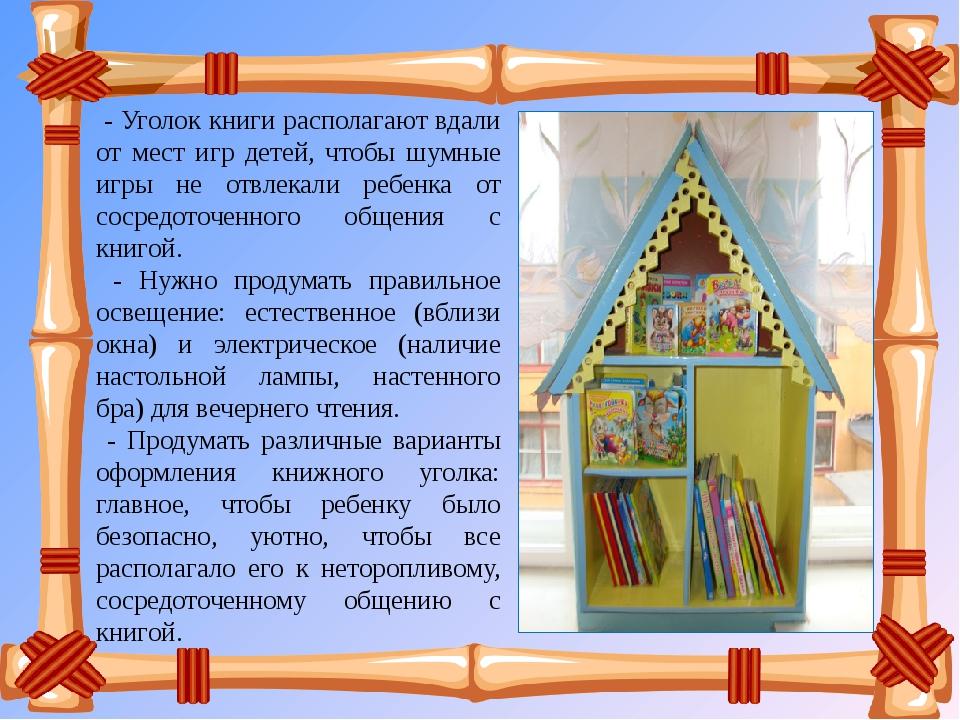 - Уголок книги располагают вдали от мест игр детей, чтобы шумные игры не отв...