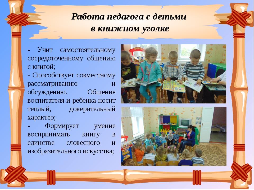 Работа педагога с детьми в книжном уголке - Учит самостоятельному сосредоточе...