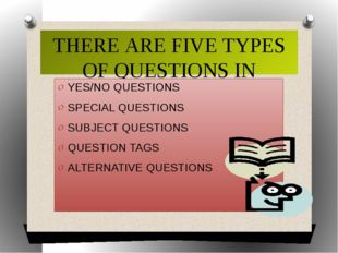 THERE ARE FIVE TYPES OF QUESTIONS IN ENGLISH YES/NO QUESTIONS SPECIAL QUESTIO