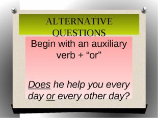 "ALTERNATIVE QUESTIONS Begin with an auxiliary verb + ""or"" Does he help you ev"