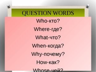 QUESTION WORDS Who-кто? Where-где? What-что? When-когда? Why-почему? How-как?