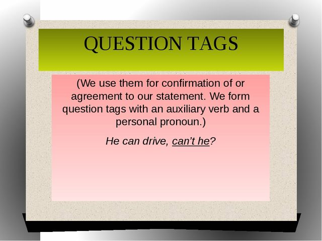 QUESTION TAGS (We use them for confirmation of or agreement to our statement....