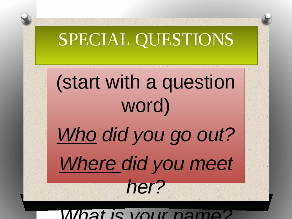 SPECIAL QUESTIONS (start with a question word) Who did you go out? Where did...