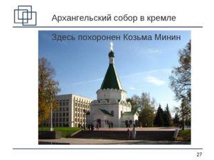 Архангельский собор в кремле Здесь похоронен Козьма Минин *