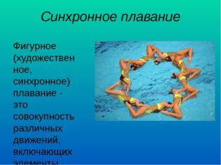 Синхронное плавание Фигурное (художественное, синхронное) плавание - это сово