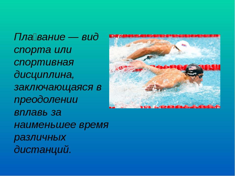 Пла́вание — вид спорта или спортивная дисциплина, заключающаяся в преодолении...