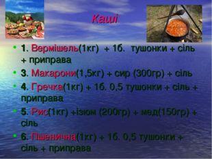 Каші: 1. Вермішель(1кг) + 1б. тушонки + сіль + приправа 3. Макарони(1,5кг) +