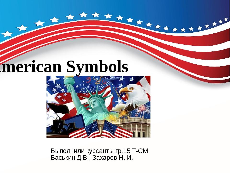 American Symbols Выполнили курсанты гр.15 Т-СМ Васькин Д.В., Захаров Н. И.
