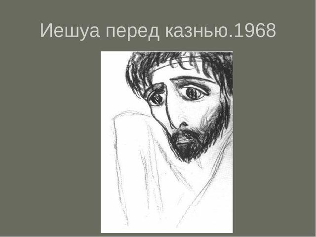 Иешуа перед казнью.1968