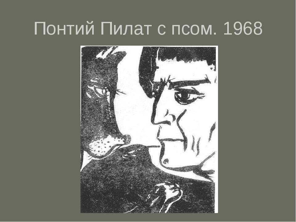 Понтий Пилат с псом. 1968