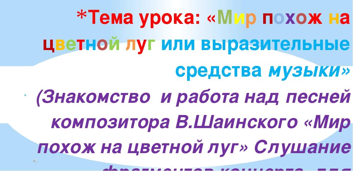 (Знакомство и работа над песней композитора В.Шаинского «Мир похож на цветно...