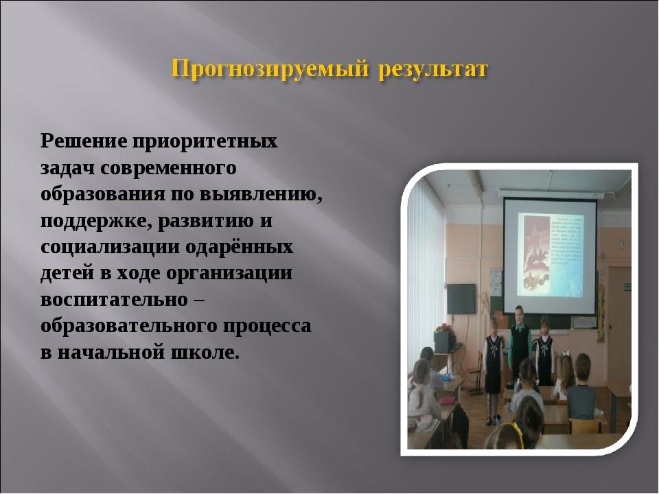 Решение приоритетных задач современного образования по выявлению, поддержке,...