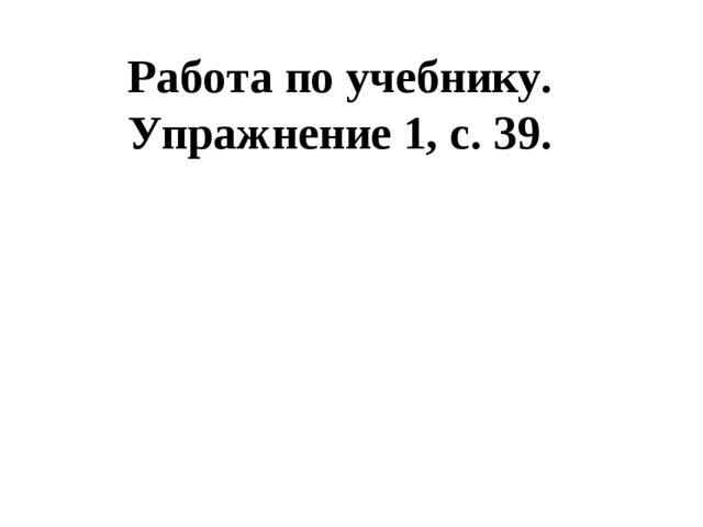 Работа по учебнику. Упражнение 1, с. 39.