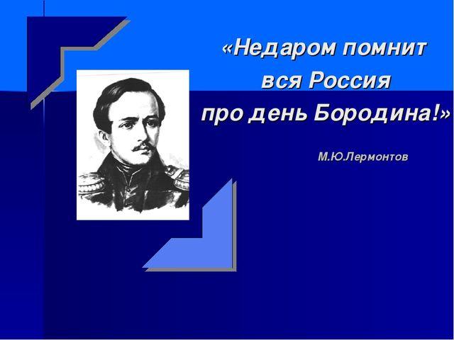 М.Ю.Лермонтов «Недаром помнит вся Россия про день Бородина!»