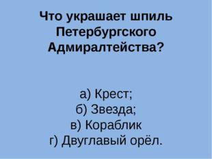 Что украшает шпиль Петербургского Адмиралтейства? а) Крест; б) Звезда; в) Кор
