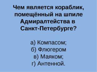 Чем является кораблик, помещённый на шпиле Адмиралтейства в Санкт-Петербурге?