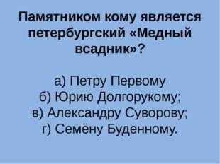 Памятником кому является петербургский «Медный всадник»? а) Петру Первому б)