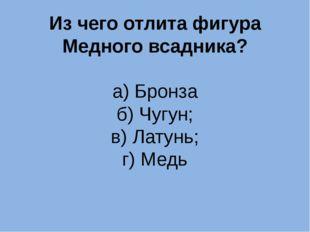 Из чего отлита фигура Медного всадника? а) Бронза б) Чугун; в) Латунь; г) Медь