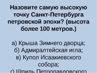 Назовите самую высокую точку Санкт-Петербурга петровской эпохи? (высота более