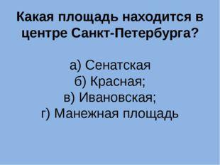 Какая площадь находится в центре Санкт-Петербурга? а) Сенатская б) Красная; в