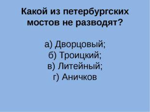 Какой из петербургских мостов не разводят? а) Дворцовый; б) Троицкий; в) Лите