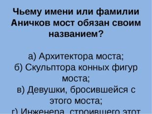 Чьему имени или фамилии Аничков мост обязан своим названием? а) Архитектора м