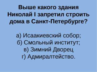 Выше какого здания Николай I запретил строить дома в Санкт-Петербурге? а) Иса