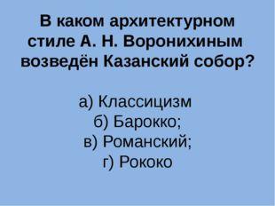 В каком архитектурном стиле А. Н. Воронихиным возведён Казанский собор? а) Кл