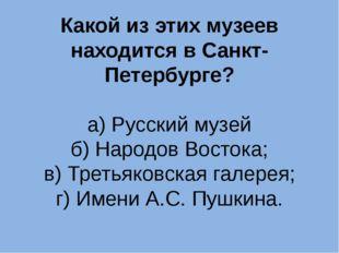 Какой из этих музеев находится в Санкт-Петербурге? а) Русский музей б) Народо