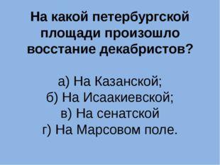 На какой петербургской площади произошло восстание декабристов? а) На Казанск