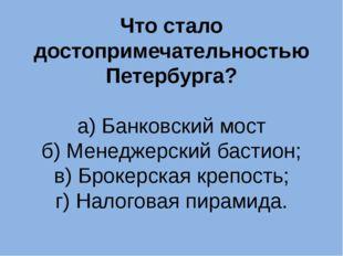 Что стало достопримечательностью Петербурга? а) Банковский мост б) Менеджерск